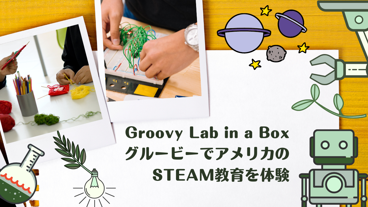 Groovy Lab in a Box(グルービー)でアメリカのSTEAM教育を体験