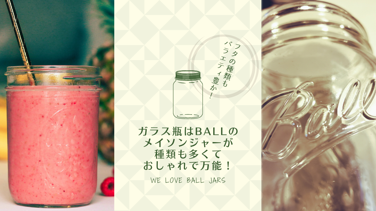 ガラス瓶はBall(ボール)のメイソンジャーが種類も多くておしゃれで万能!